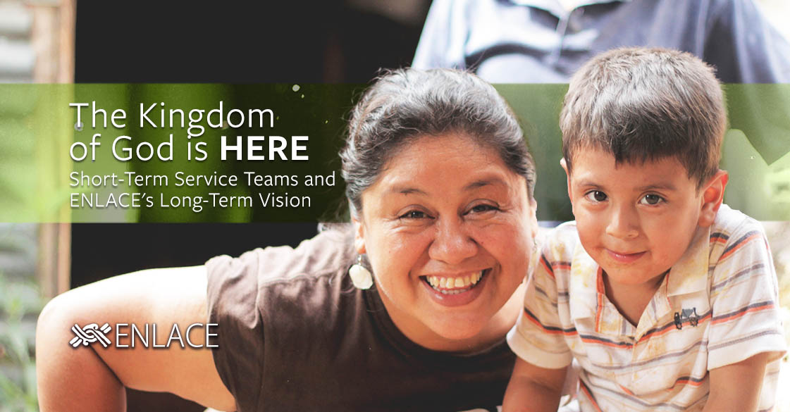 The Kingdom of God is Here: Short-Term Service Teams and ENLACE's Long-Term Vision